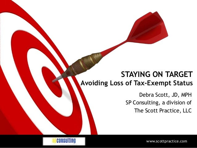 STAYING ON TARGET Avoiding Loss of Tax-Exempt Status Debra Scott, JD, MPH SP Consulting, a division of The Scott Practice,...