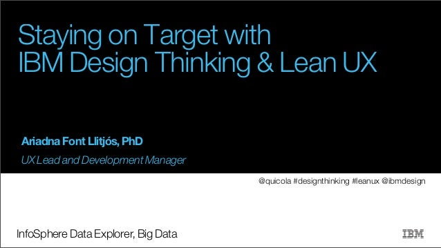 Staying on Target with IBM Design Thinking & Lean UX Ariadna Font Llitjós, PhD UX Lead and Development Manager @quicola #d...