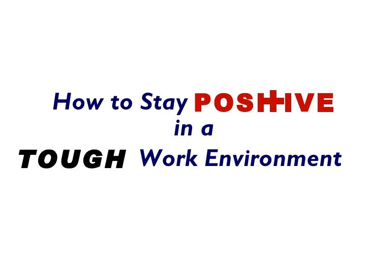 +  How to Stay POSI IVE            in aTOUGH Work Environment