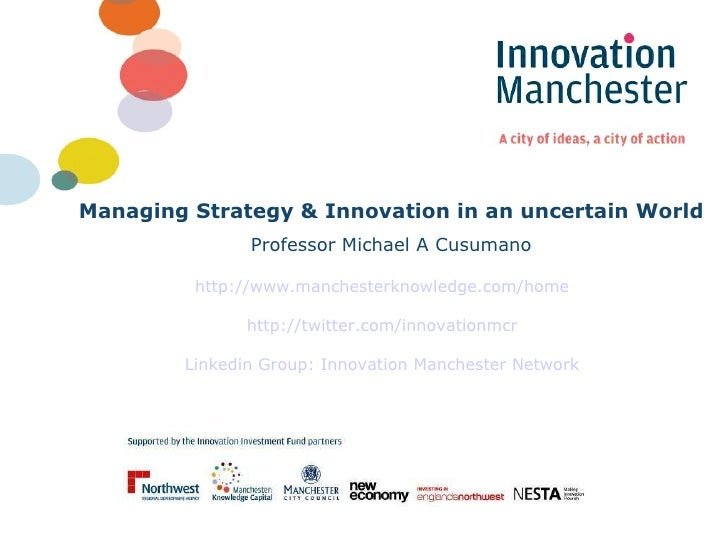 Managing Strategy & Innovation in an uncertain World Professor Michael A Cusumano http://www.manchesterknowledge.com/home ...