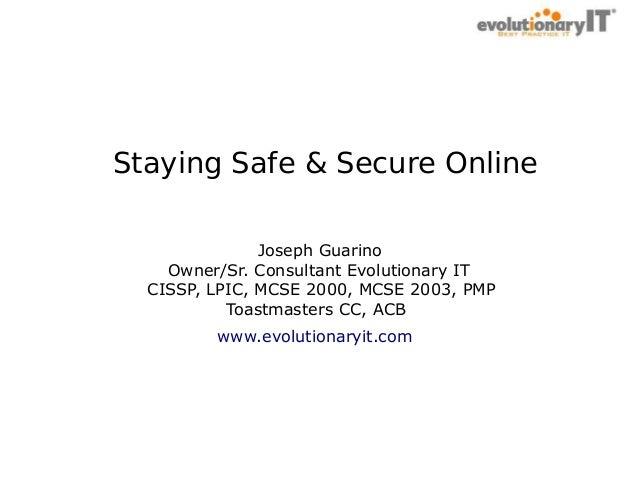 . Staying Safe & Secure Online Joseph Guarino Owner/Sr. Consultant Evolutionary IT CISSP, LPIC, MCSE 2000, MCSE 2003, PMP ...