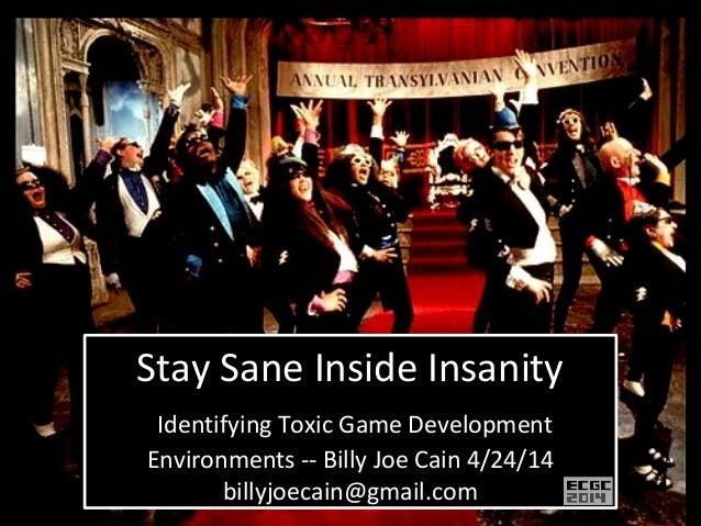 Stay Sane Inside Insanity Identifying Toxic Game Development Environments -- Billy Joe Cain 4/24/14 billyjoecain@gmail.com