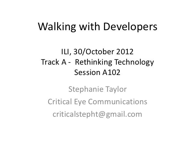 Walking with Developers      ILI, 30/October 2012Track A - Rethinking Technology           Session A102        Stephanie T...