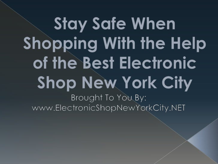 Stay Safe When Shopping With the Help of the Best Electronic Shop New York City<br />Brought To You By:<br />www.Electroni...