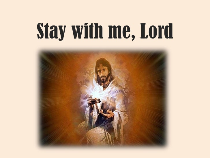 Stay with me, Lord