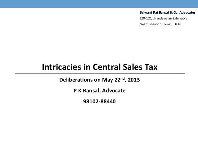 Intricacies in Central Sales TaxDeliberations on May 22nd, 2013P K Bansal, Advocate98102-88440Balwant Rai Bansal & Co, Adv...