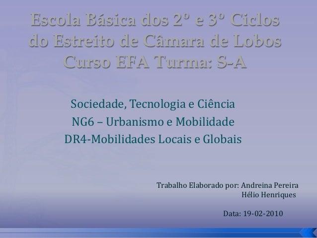 Sociedade, Tecnologia e Ciência NG6 – Urbanismo e Mobilidade DR4-Mobilidades Locais e Globais Trabalho Elaborado por: Andr...
