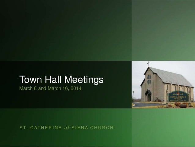 S T. C AT H E R I N E o f S I E N A C H U R C H Town Hall Meetings March 8 and March 16, 2014 1