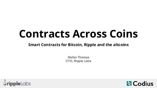 Contracts Across Coins Smart Contracts for Bitcoin, Ripple and the altcoins Stefan Thomas CTO, Ripple Labs