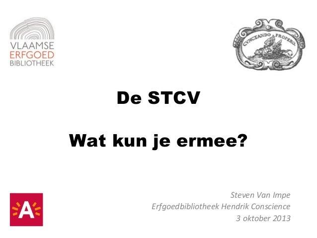 De STCV Wat kun je ermee? Steven Van Impe Erfgoedbibliotheek Hendrik Conscience 3 oktober 2013