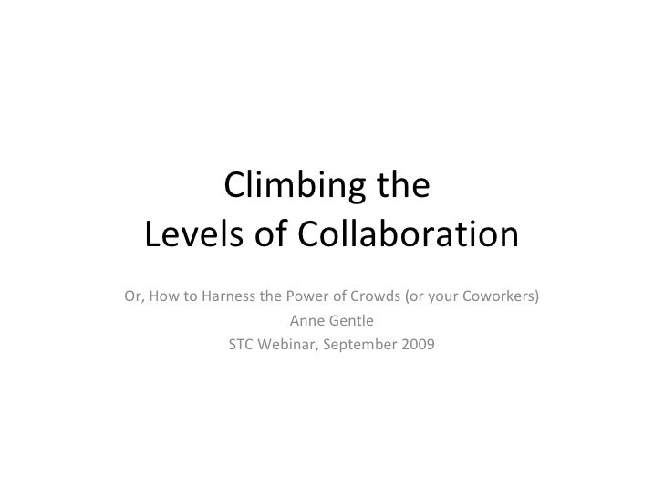Climbing the  Levels of Collaboration Or, How to Harness the Power of Crowds (or your Coworkers) Anne Gentle STC Webinar, ...