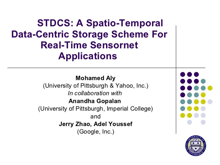 STDCS: A Spatio-Temporal Data-Centric Storage Scheme For Real-Time Sensornet Applications  Mohamed Aly (University of Pitt...