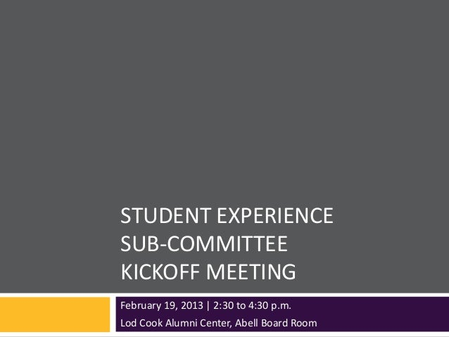 STUDENT EXPERIENCESUB-COMMITTEEKICKOFF MEETINGFebruary 19, 2013 | 2:30 to 4:30 p.m.Lod Cook Alumni Center, Abell Board Room