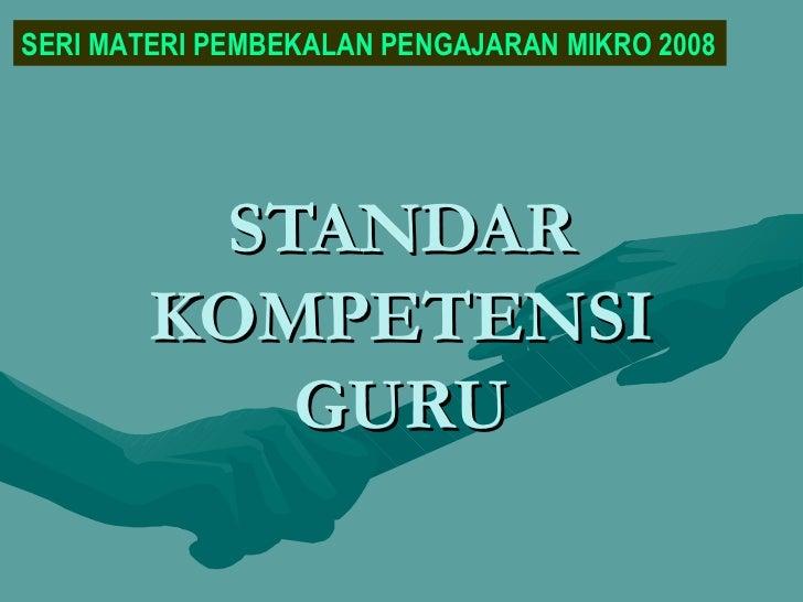 STANDAR KOMPETENSI GURU SERI MATERI PEMBEKALAN PENGAJARAN MIKRO 2008