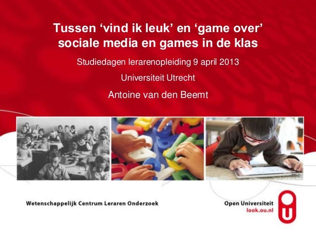 Tussen 'vind ik leuk' en 'game over'sociale media en games in de klasStudiedagen lerarenopleiding 9 april 2013Universiteit...