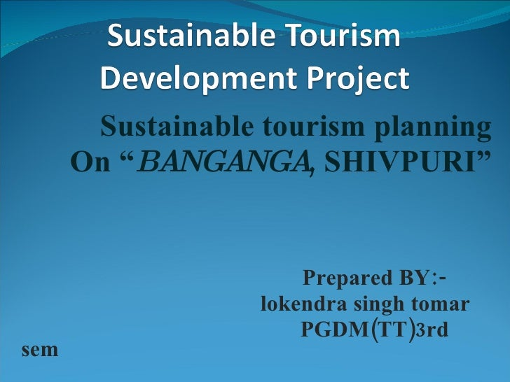"Sustainable tourism planning On "" BANGANGA , SHIVPURI"" Prepared BY:- lokendra singh tomar PGDM(TT)3rd sem"