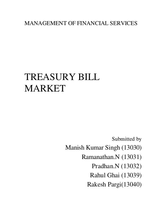MANAGEMENT OF FINANCIAL SERVICES TREASURY BILL MARKET Submitted by Manish Kumar Singh (13030) Ramanathan.N (13031) Pradhan...