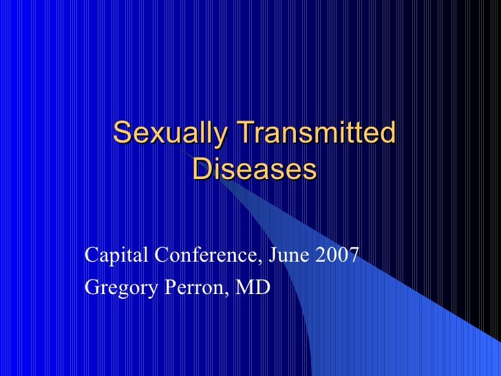 Sexually Transmitted Diseases Capital Conference, June 2007 Gregory Perron, MD