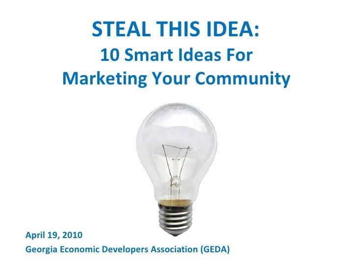 STEAL THIS IDEA:  10 Smart Ideas For  Marketing Your Community  April 19, 2010 Georgia Economic Developers Association (GE...