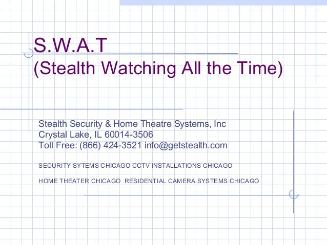 S.W.A.T (Stealth Watching All the Time) Stealth Security & Home Theatre Systems, Inc Crystal Lake, IL 60014-3506 Toll Free...