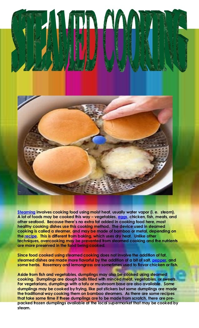 Steaming involves cooking food using moist heat, usually water vapor (i. e. steam).A lot of foods may be cooked this way –...