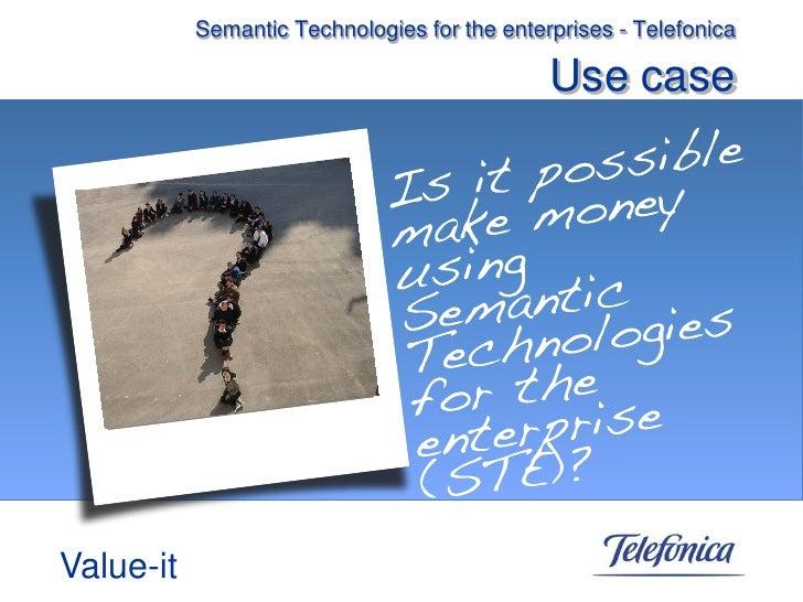 Semantic Technologies for the enterprises - Telefonica                                                Use case     Value-it