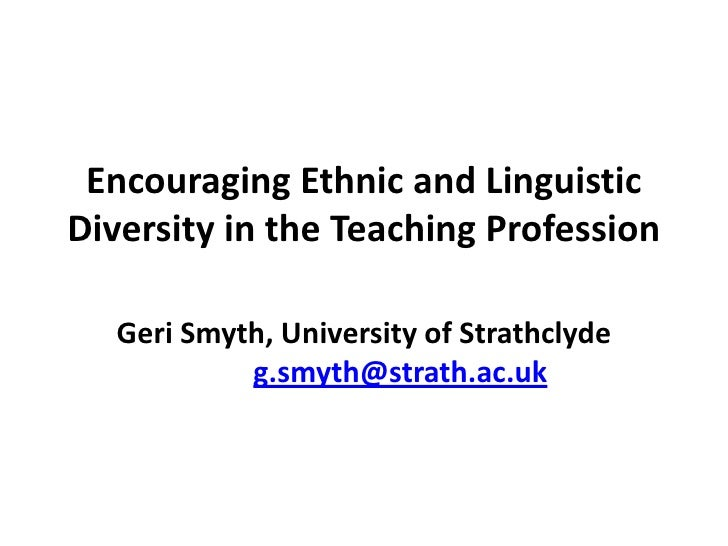 Encouraging Ethnic and Linguistic Diversity in the Teaching Profession    Geri Smyth, University of Strathclyde           ...