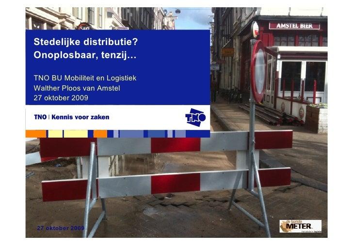 Stedelijke distributie? Onoplosbaar, tenzij…  TNO BU Mobiliteit en Logistiek Walther Ploos van Amstel 27 oktober 2009     ...