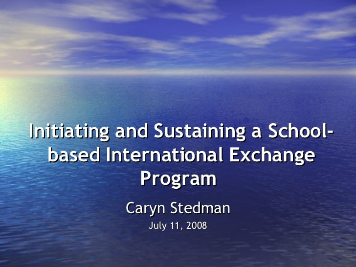 Initiating and Sustaining a School-based International Exchange Program   Caryn Stedman July 11, 2008