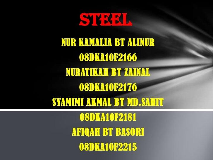 STEEL<br />NUR KAMALIA BT ALINUR<br />08DKA10F2166<br />NURATIKAH BT ZAINAL<br />08DKA10F2176<br />SYAMIMI AKMAL BT MD.SAH...