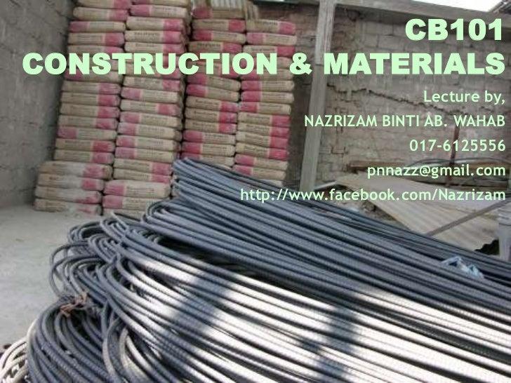 CB101CONSTRUCTION & MATERIALS                                Lecture by,                 NAZRIZAM BINTI AB. WAHAB         ...