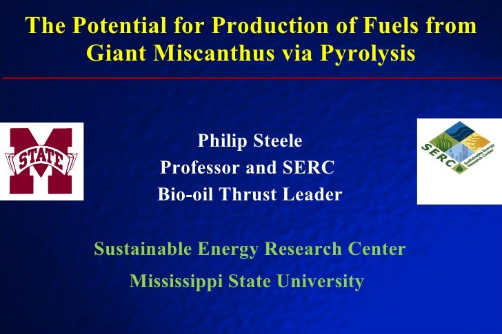 The Potential for Production of Fuels from Giant Miscanthus via Pyrolysis Philip Steele Professor and SERC  Bio-oil Thrust...