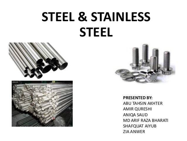 STEEL & STAINLESS STEEL PRESENTED BY: ABU TAHSIN AKHTER AMIR QURESHI ANIQA SAUD MD ARIF RAZA BHARATI SHAFQUAT AIYUB ZIA AN...