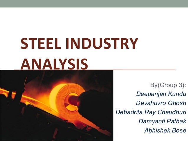 STEEL INDUSTRY ANALYSIS By(Group 3): Deepanjan Kundu Devshuvro Ghosh Debadrita Ray Chaudhuri Damyanti Pathak Abhishek Bose