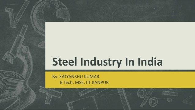 Steel Industry In India By: SATYANSHU KUMAR B Tech. MSE, IIT KANPUR