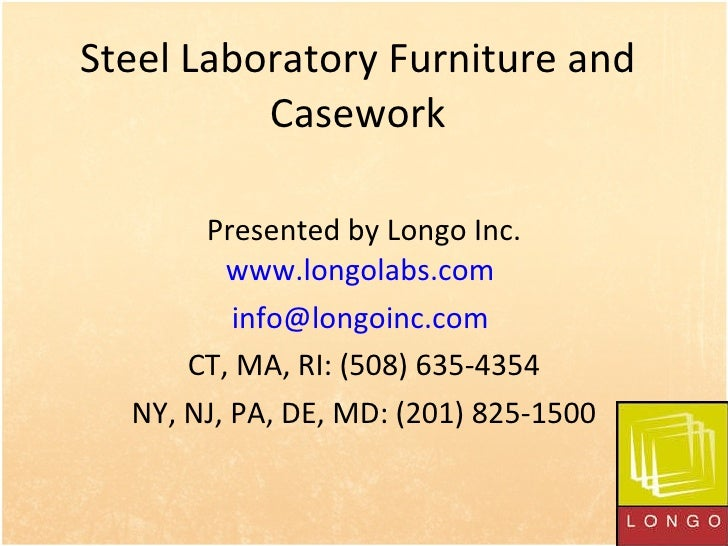 Steel Laboratory Furniture and Casework Presented by Longo Inc. www.longolabs.com   [email_address]   CT, MA, RI: (508) 63...