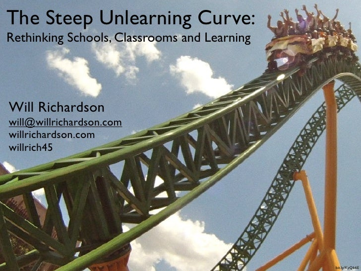 The Steep Unlearning Curve:Rethinking Schools, Classrooms and LearningWill Richardsonwill@willrichardson.comwillrichardson...