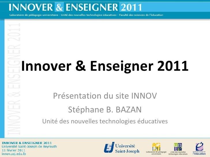 Innover & Enseigner 2011 Présentation du site INNOV Stéphane B. BAZAN Unité des nouvelles technologies éducatives