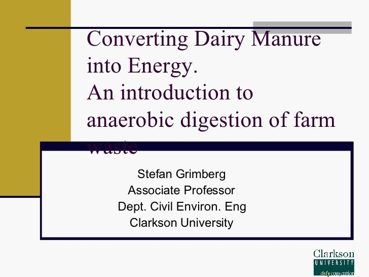 Converting Dairy Manure into Energy. An introduction to anaerobic digestion of farm waste Stefan Grimberg Associate Profes...
