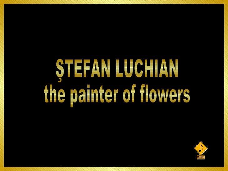 ŞTEFAN LUCHIAN the painter of flowers