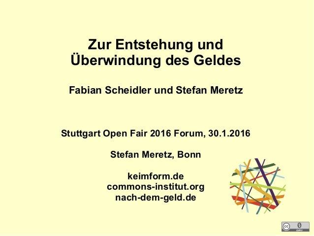 Zur Entstehung und Überwindung des Geldes Fabian Scheidler und Stefan Meretz Stuttgart Open Fair 2016 Forum, 30.1.2016 Ste...