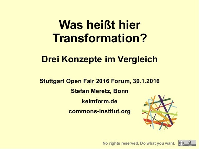 Was heißt hier Transformation? Drei Konzepte im Vergleich Stuttgart Open Fair 2016 Forum, 30.1.2016 Stefan Meretz, Bonn ke...