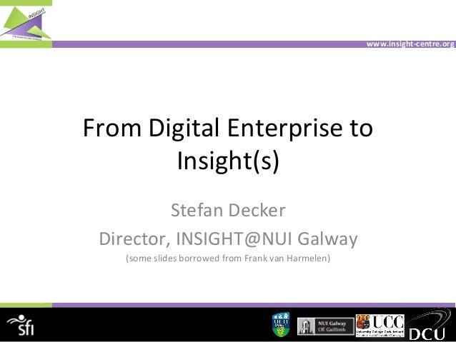 www.insight-‐centre.org    From  Digital  Enterprise  to     Insight(s)   Stefan  Decker   Director,  ...