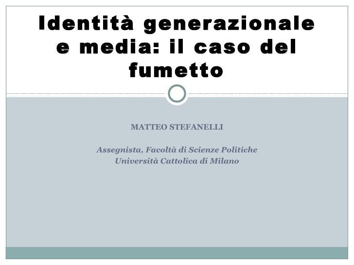 MATTEO STEFANELLI Assegnista, Facoltà di Scienze Politiche Università Cattolica di Milano Identità generazionale e media: ...