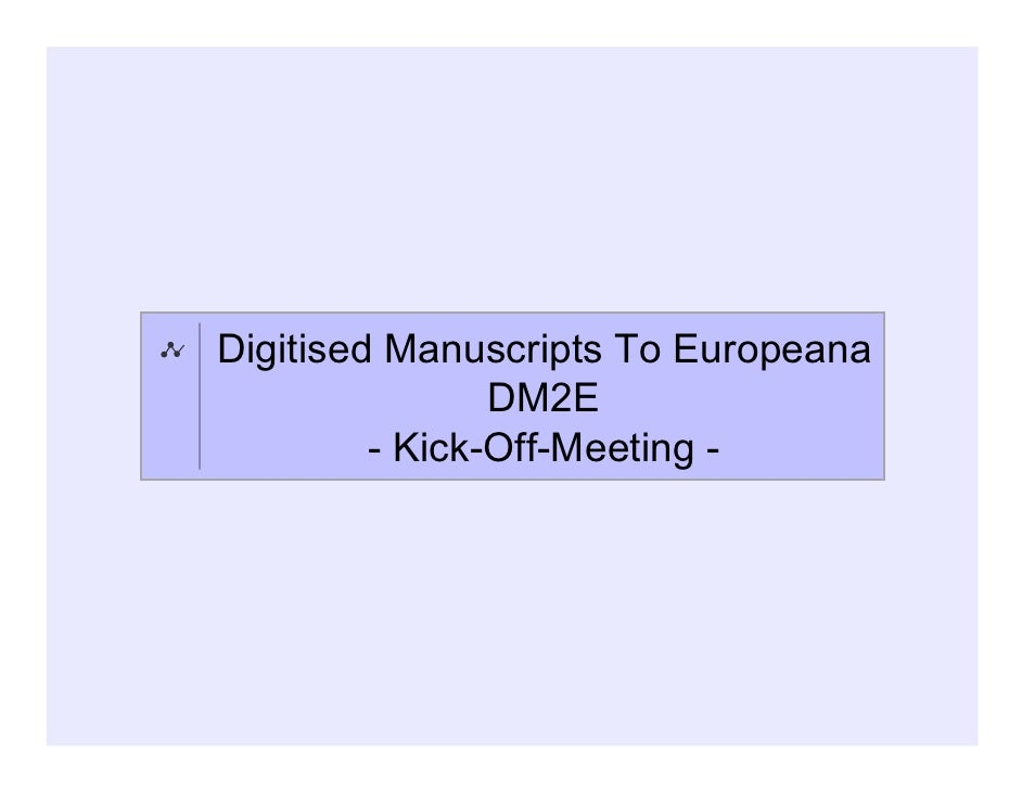 Digitised Manuscripts To Europeana                DM2E         - Kick-Off-Meeting -