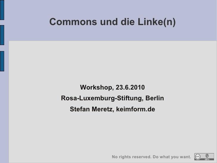 Commons und die Linke(n)            Workshop, 23.6.2010   Rosa-Luxemburg-Stiftung, Berlin     Stefan Meretz, keimform.de  ...