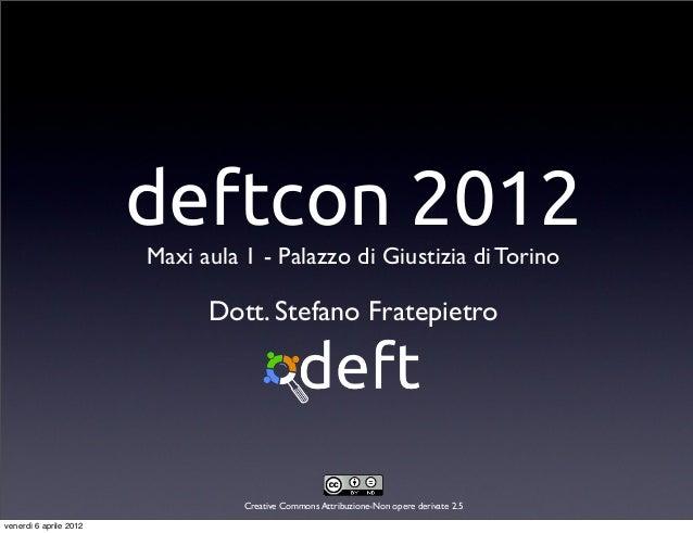deftcon 2012Maxi aula 1 - Palazzo di Giustizia di TorinoCreative Commons Attribuzione-Non opere derivate 2.5Dott. Stefano ...