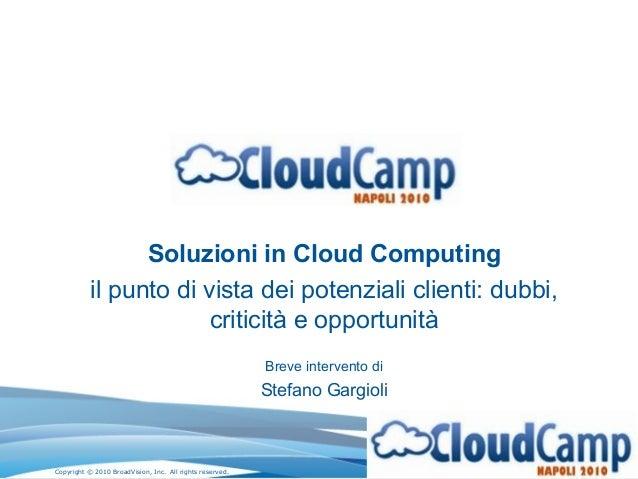 Copyright © 2010 BroadVision, Inc. All rights reserved. Soluzioni in Cloud Computing il punto di vista dei potenziali clie...