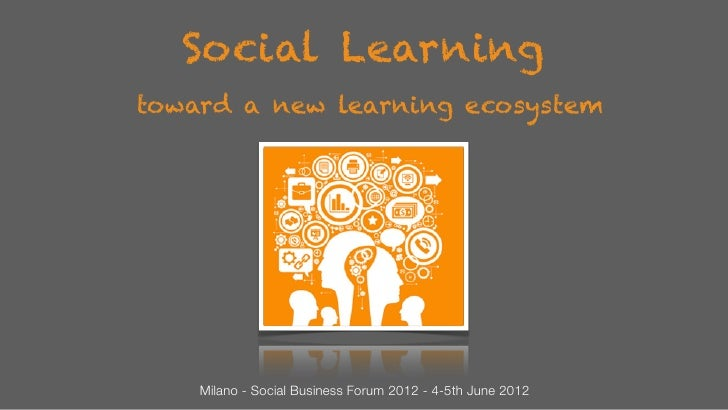 Social Learningtoward a new learning ecosystem    Milano - Social Business Forum 2012 - 4-5th June 2012
