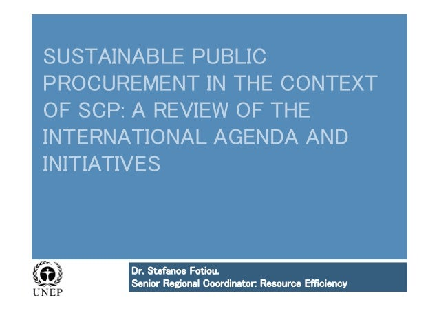 SUSTAINABLE PUBLIC PROCUREMENT IN THE CONTEXT OF SCP: A REVIEW OF THE INTERNATIONAL AGENDA AND INITIATIVES Dr. Stefanos Fo...